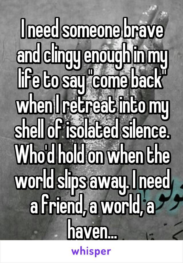 """I need someone brave and clingy enough in my life to say """"come back"""" when I retreat into my shell of isolated silence. Who'd hold on when the world slips away. I need a friend, a world, a haven..."""