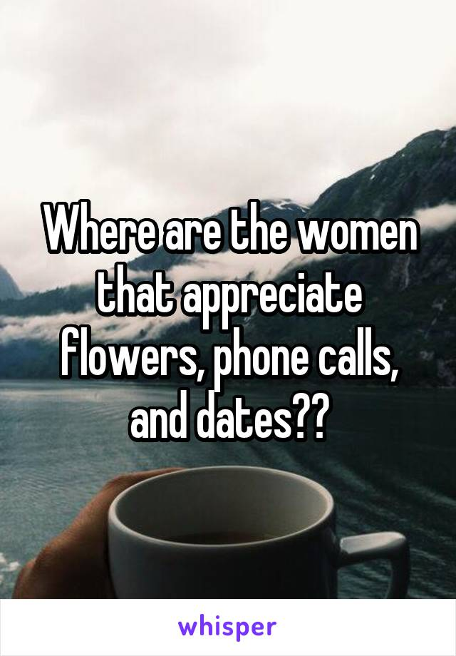 Where are the women that appreciate flowers, phone calls, and dates??
