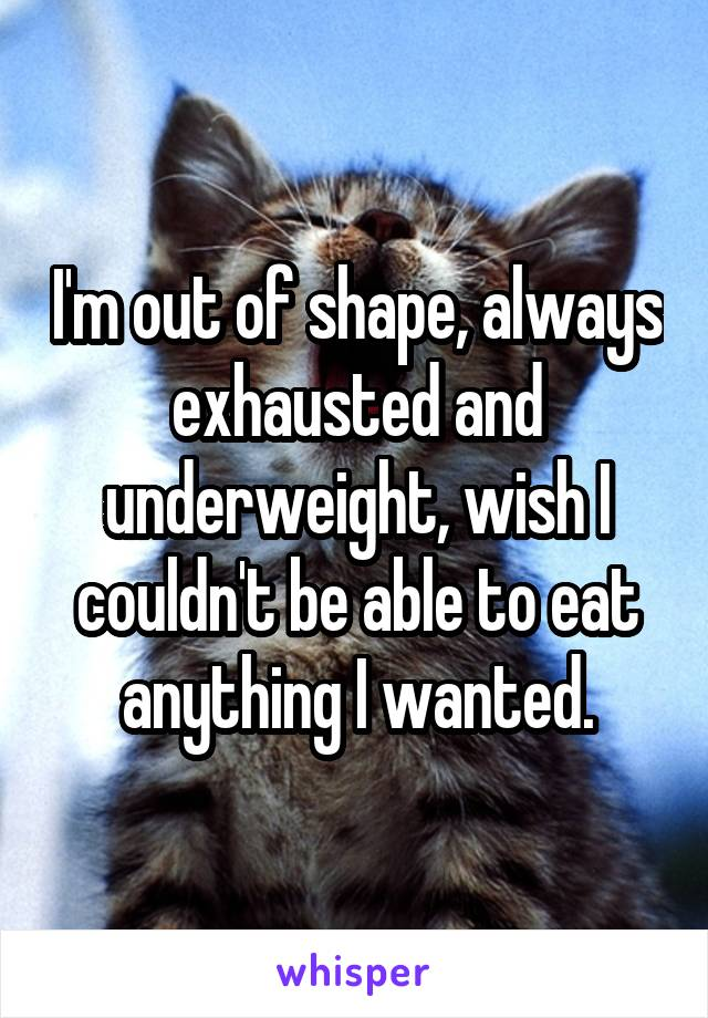 I'm out of shape, always exhausted and underweight, wish I couldn't be able to eat anything I wanted.