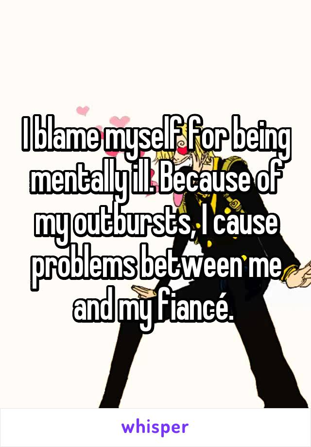 I blame myself for being mentally ill. Because of my outbursts, I cause problems between me and my fiancé.