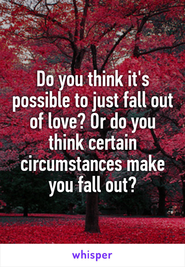 Do you think it's possible to just fall out of love? Or do you think certain circumstances make you fall out?
