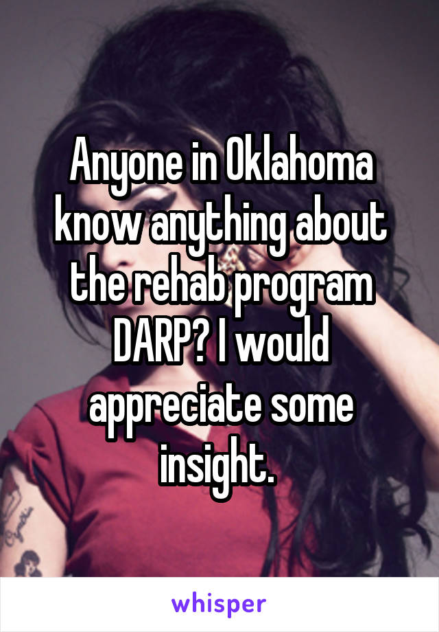 Anyone in Oklahoma know anything about the rehab program DARP? I would appreciate some insight.