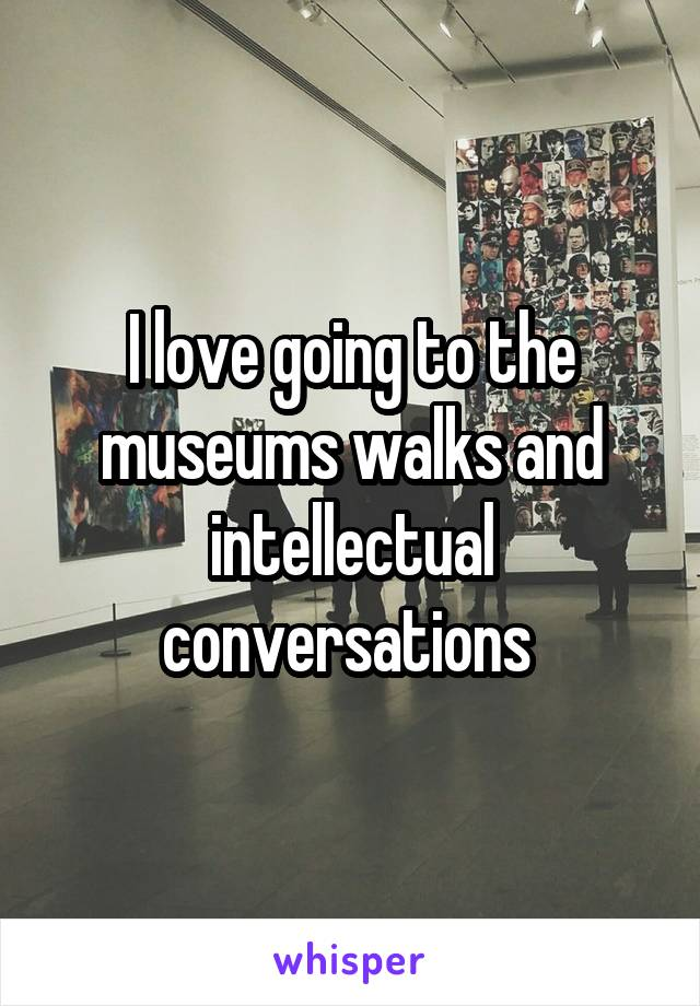 I love going to the museums walks and intellectual conversations