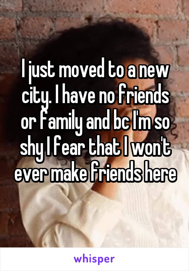 I just moved to a new city. I have no friends or family and bc I'm so shy I fear that I won't ever make friends here