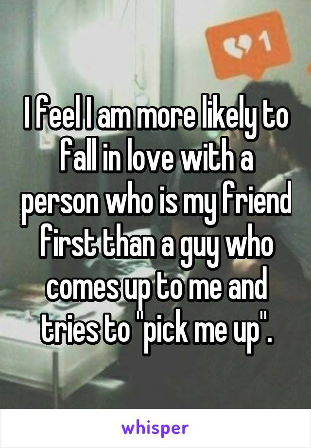"""I feel I am more likely to fall in love with a person who is my friend first than a guy who comes up to me and tries to """"pick me up""""."""
