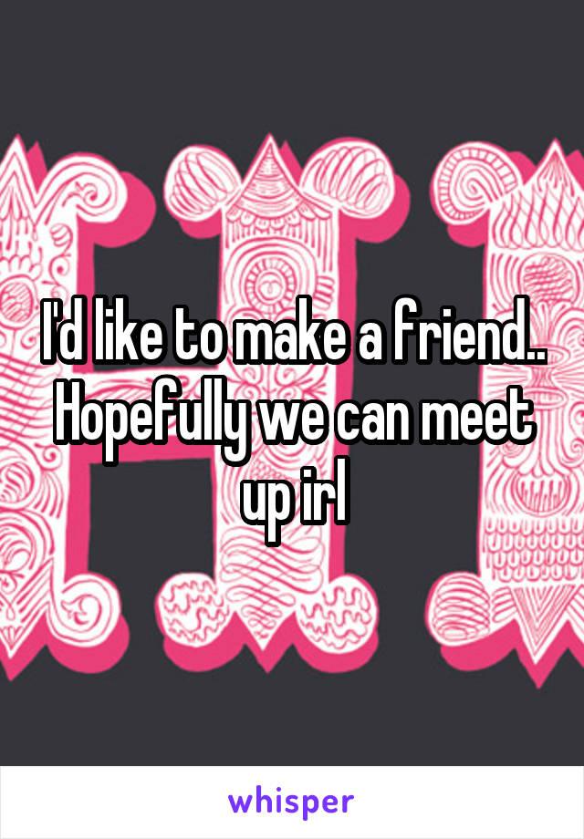 I'd like to make a friend.. Hopefully we can meet up irl
