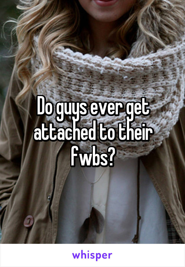 Do guys ever get attached to their fwbs?