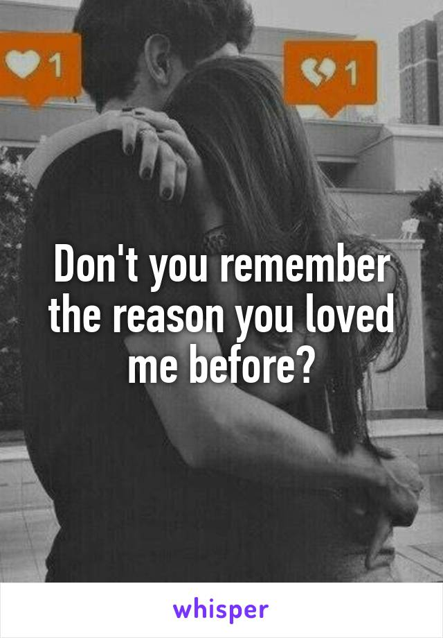 Don't you remember the reason you loved me before?