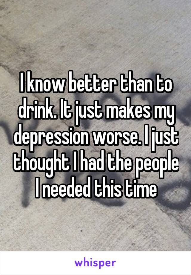 I know better than to drink. It just makes my depression worse. I just thought I had the people I needed this time