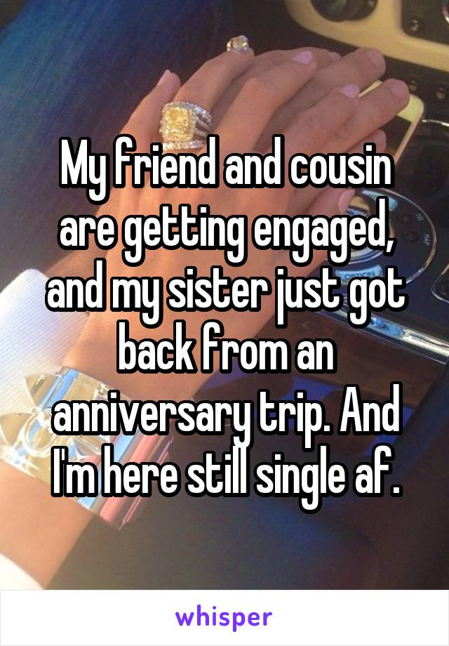 My friend and cousin are getting engaged, and my sister just got back from an anniversary trip. And I'm here still single af.