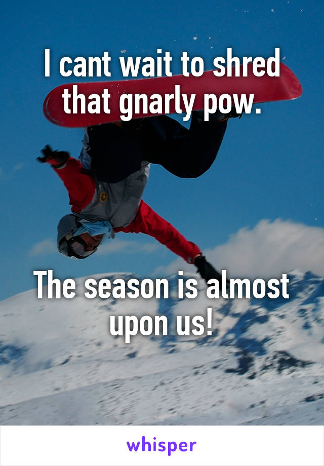 I cant wait to shred that gnarly pow.     The season is almost upon us!
