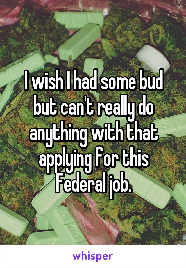I wish I had some bud but can't really do anything with that applying for this Federal job.