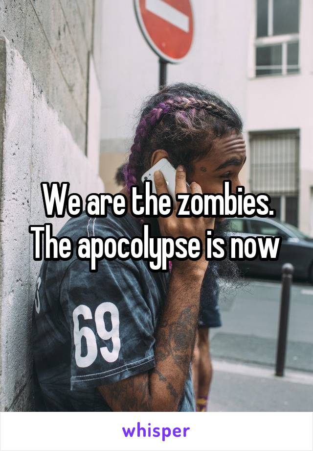 We are the zombies. The apocolypse is now
