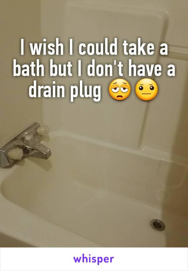 I wish I could take a bath but I don't have a drain plug 😩😐