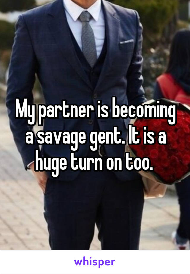 My partner is becoming a savage gent. It is a huge turn on too.