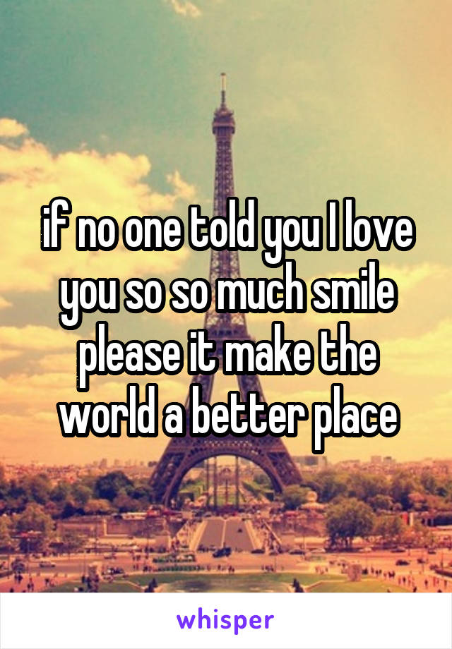 if no one told you I love you so so much smile please it make the world a better place