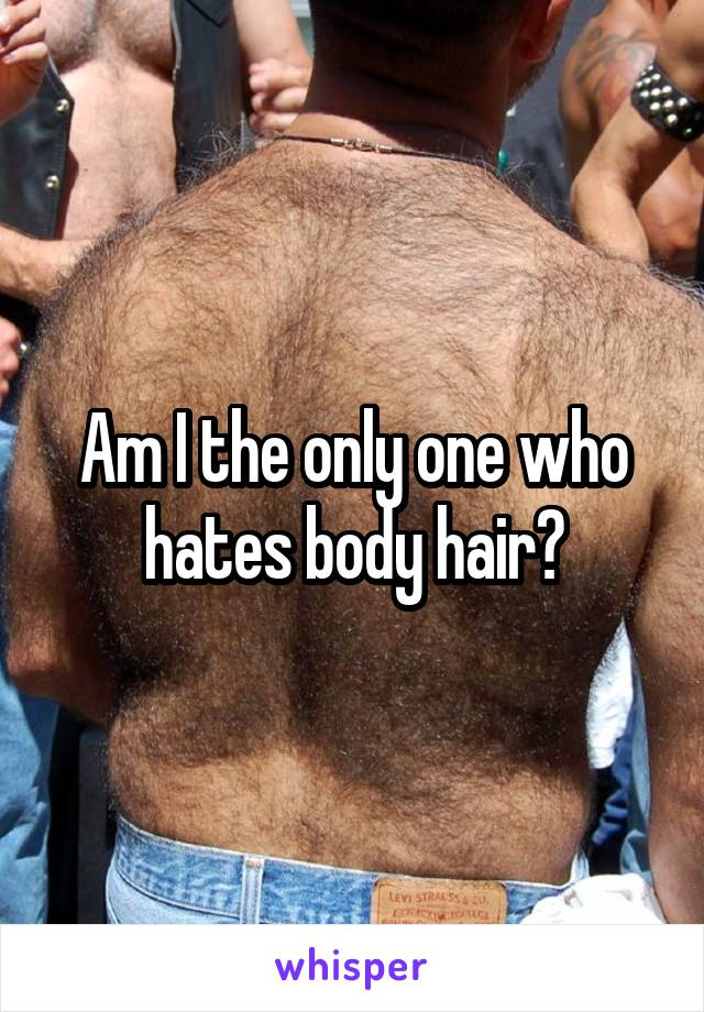 Am I the only one who hates body hair?