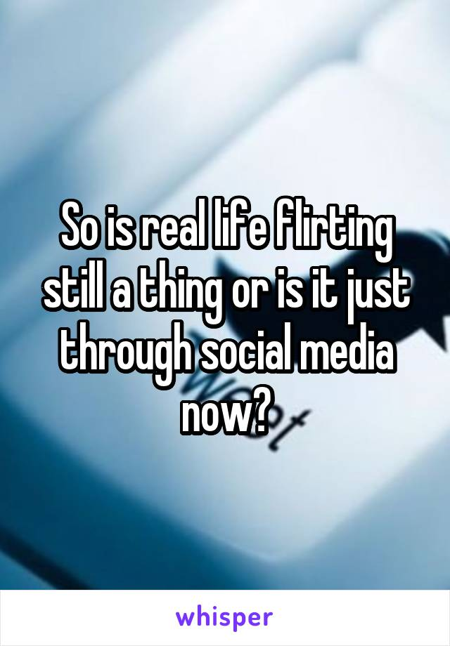 So is real life flirting still a thing or is it just through social media now?