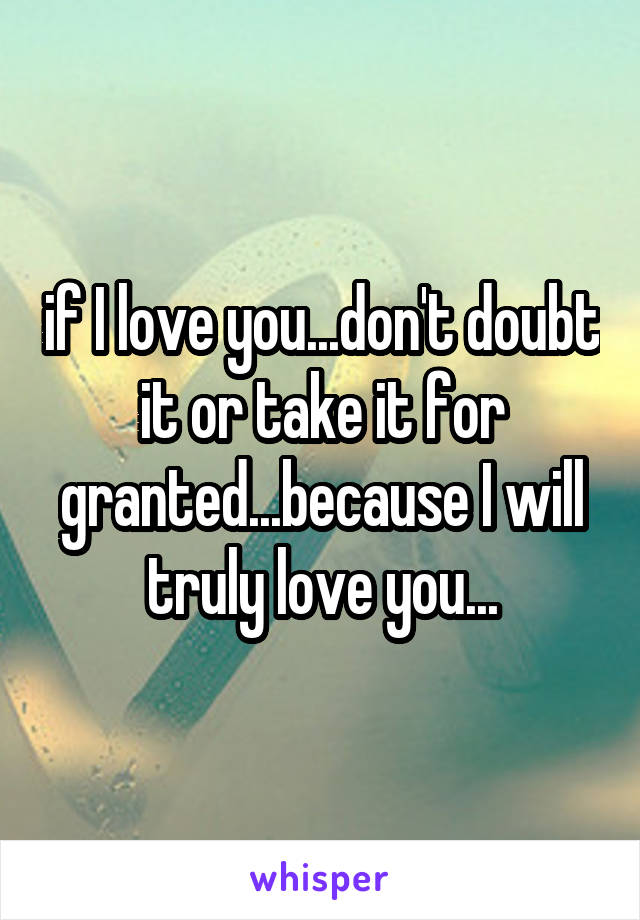 if I love you...don't doubt it or take it for granted...because I will truly love you...