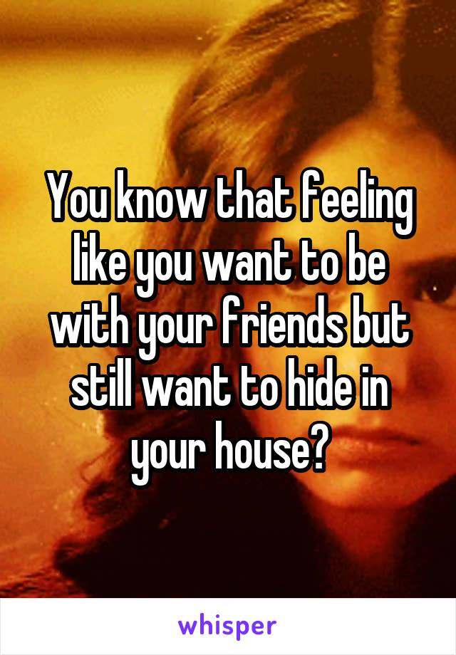 You know that feeling like you want to be with your friends but still want to hide in your house?