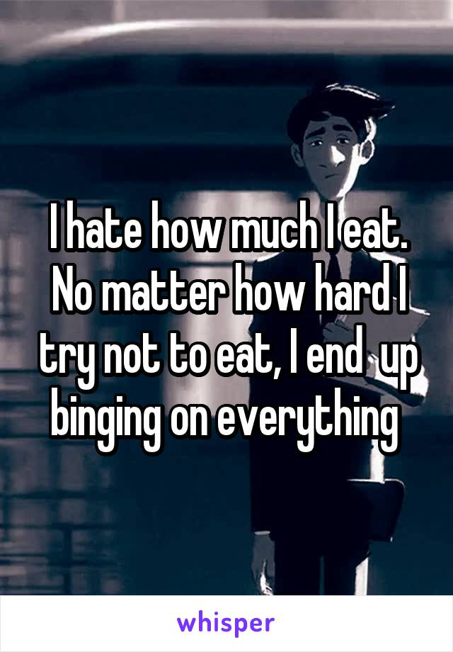 I hate how much I eat. No matter how hard I try not to eat, I end  up binging on everything
