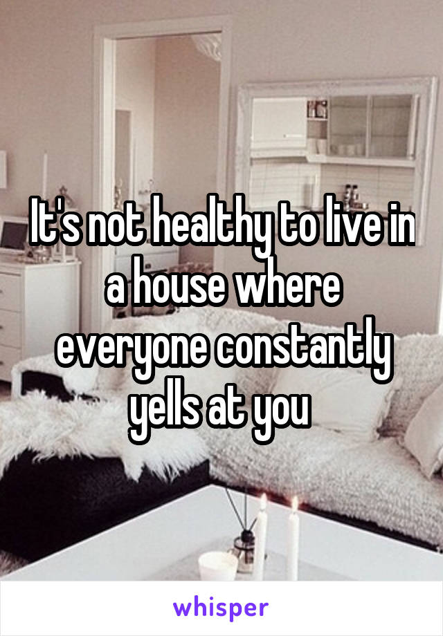 It's not healthy to live in a house where everyone constantly yells at you