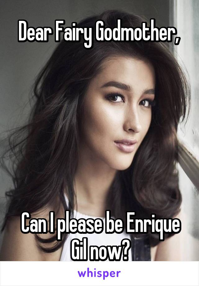 Dear Fairy Godmother,        Can I please be Enrique Gil now?