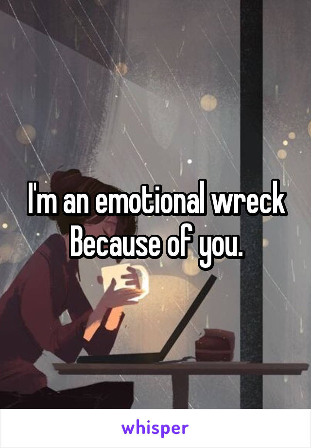I'm an emotional wreck Because of you.