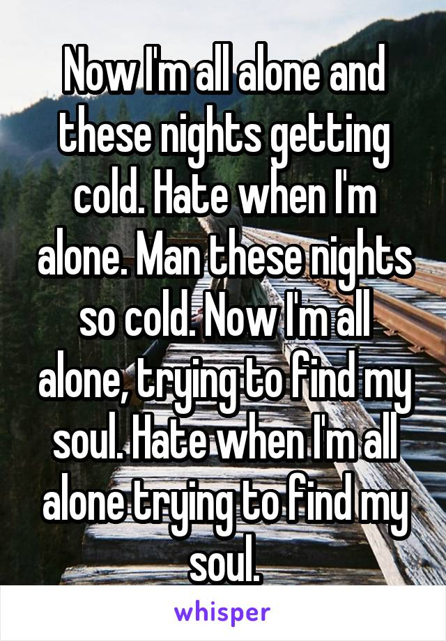 Now I'm all alone and these nights getting cold. Hate when I'm alone. Man these nights so cold. Now I'm all alone, trying to find my soul. Hate when I'm all alone trying to find my soul.