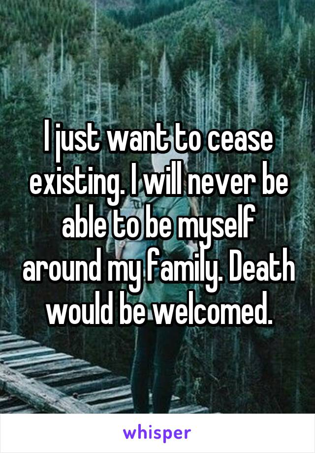I just want to cease existing. I will never be able to be myself around my family. Death would be welcomed.