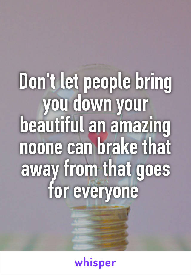 Don't let people bring you down your beautiful an amazing noone can brake that away from that goes for everyone
