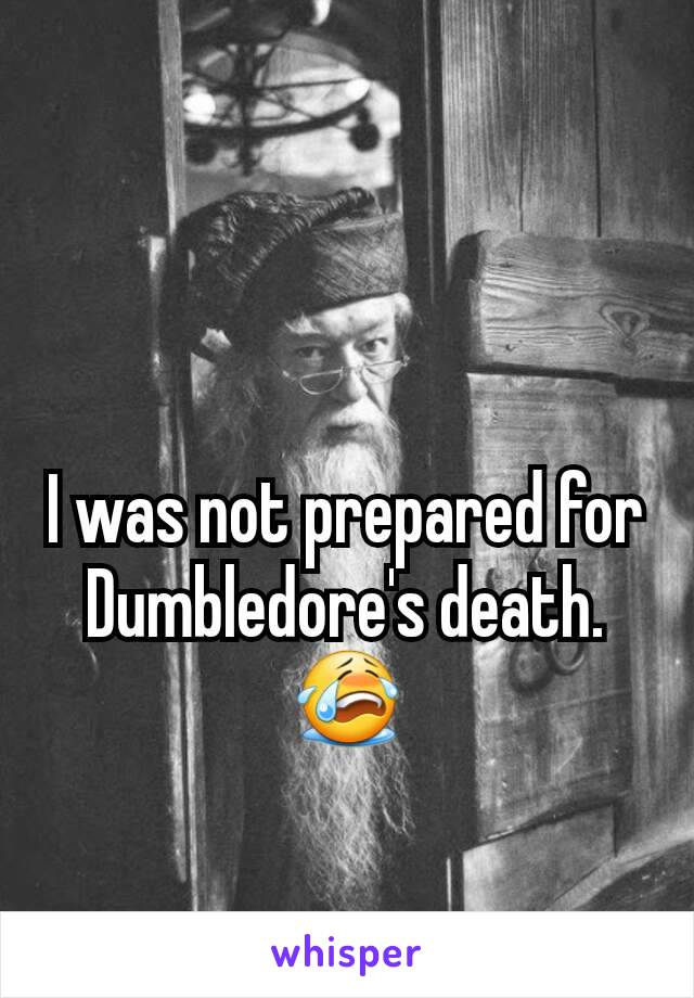 I was not prepared for Dumbledore's death.😭