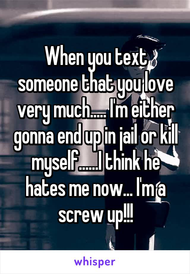 When you text someone that you love very much..... I'm either gonna end up in jail or kill myself......I think he hates me now... I'm a screw up!!!
