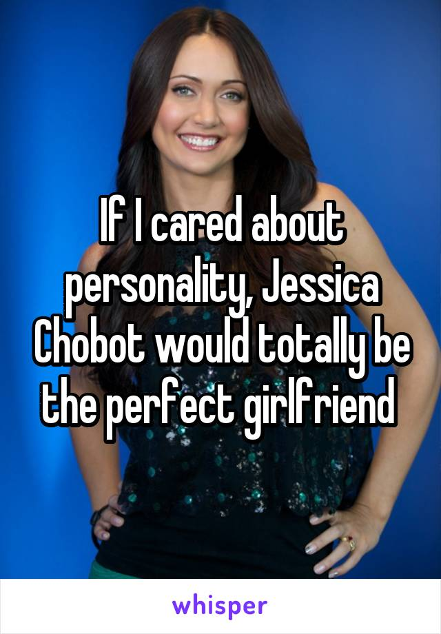 If I cared about personality, Jessica Chobot would totally be the perfect girlfriend
