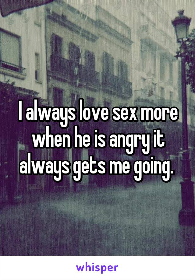I always love sex more when he is angry it always gets me going.