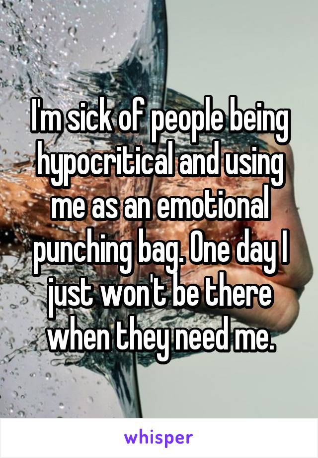 I'm sick of people being hypocritical and using me as an emotional punching bag. One day I just won't be there when they need me.