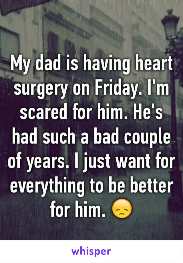 My dad is having heart surgery on Friday. I'm scared for him. He's had such a bad couple of years. I just want for everything to be better for him. 😞