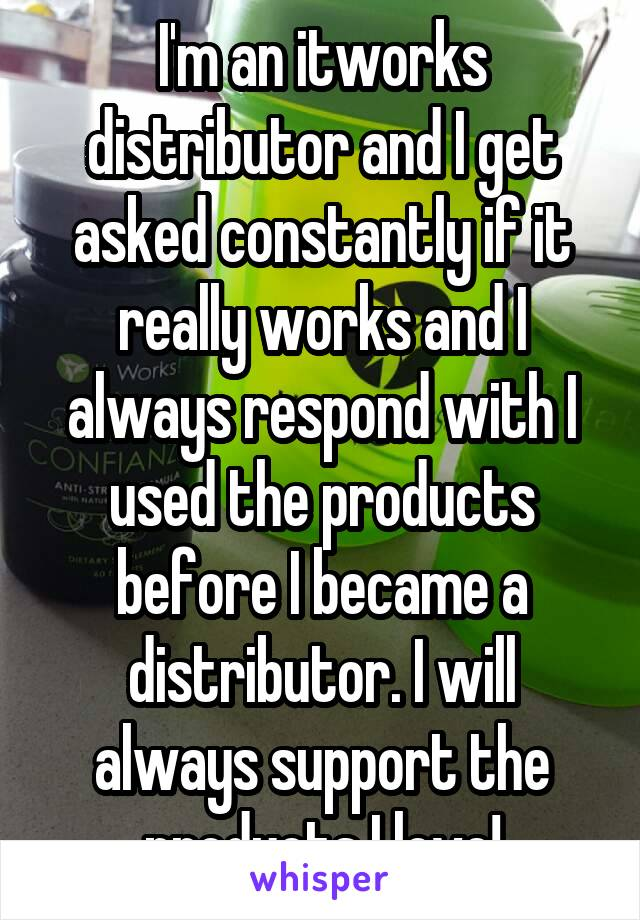 I'm an itworks distributor and I get asked constantly if it really works and I always respond with I used the products before I became a distributor. I will always support the products I love!