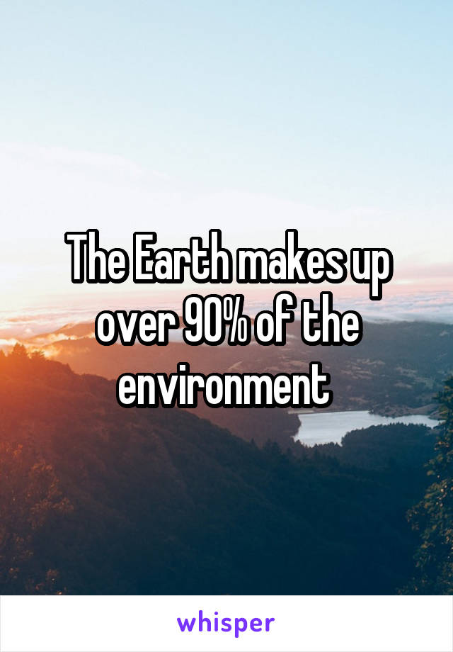 The Earth makes up over 90% of the environment