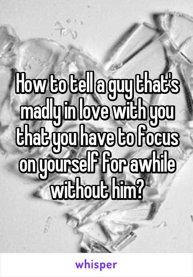 How to tell a guy that's madly in love with you that you have to focus on yourself for awhile without him?