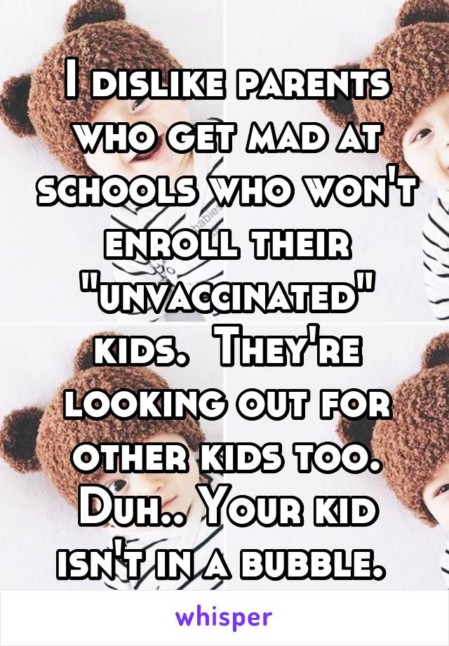 "I dislike parents who get mad at schools who won't enroll their ""unvaccinated"" kids.  They're looking out for other kids too. Duh.. Your kid isn't in a bubble."