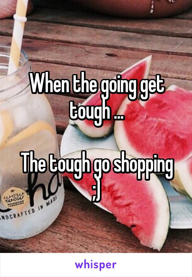 When the going get tough ...  The tough go shopping ;)