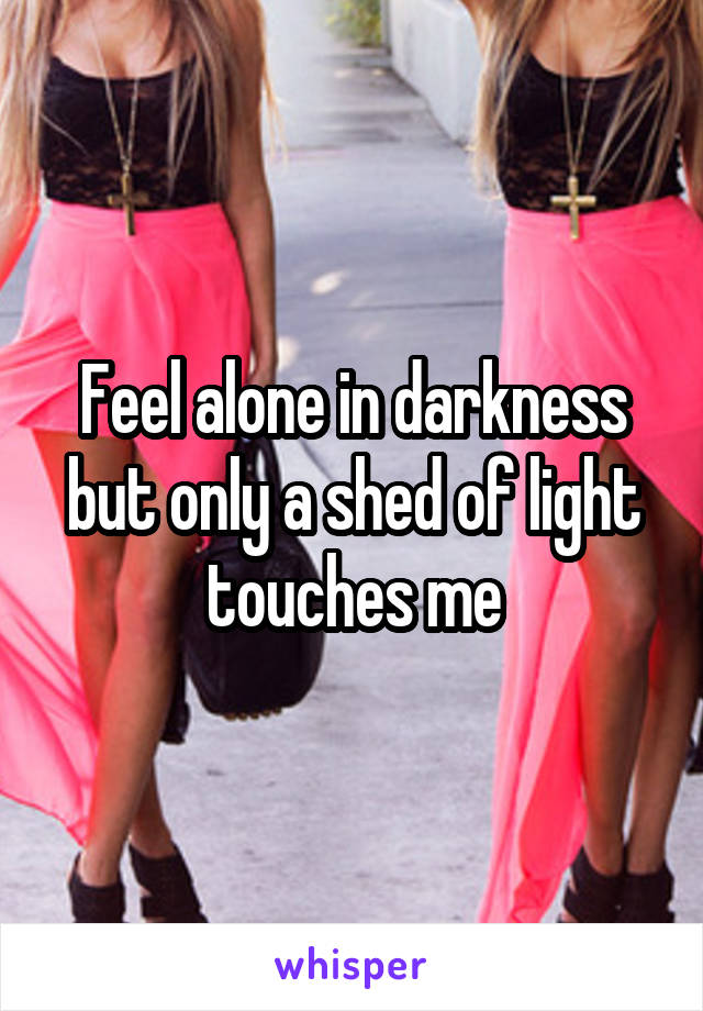Feel alone in darkness but only a shed of light touches me