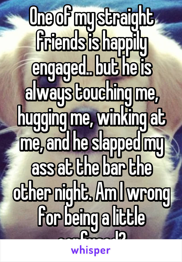 One of my straight friends is happily engaged.. but he is always touching me, hugging me, winking at me, and he slapped my ass at the bar the other night. Am I wrong for being a little confused?