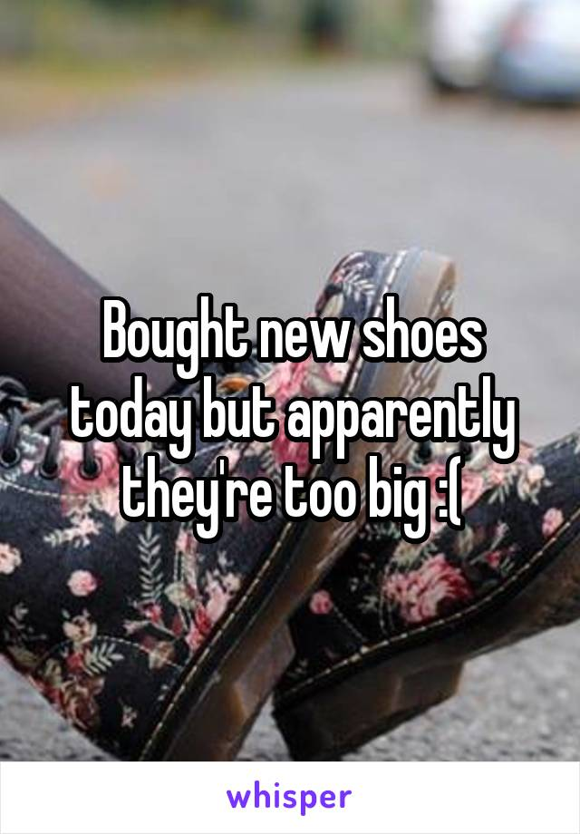 Bought new shoes today but apparently they're too big :(