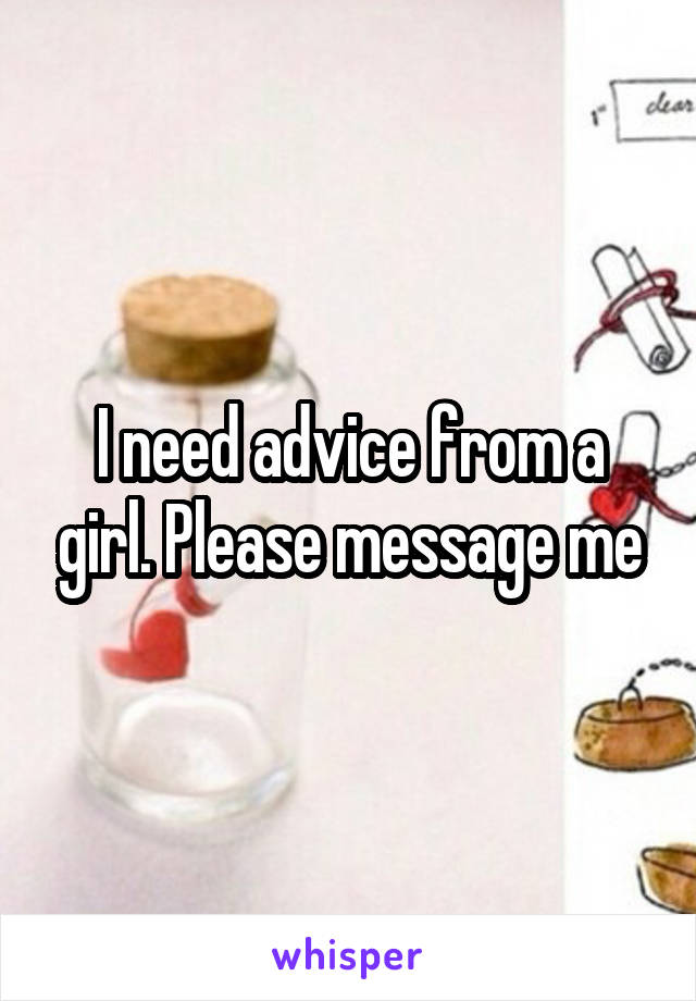 I need advice from a girl. Please message me