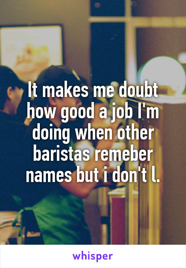 It makes me doubt how good a job I'm doing when other baristas remeber names but i don't l.