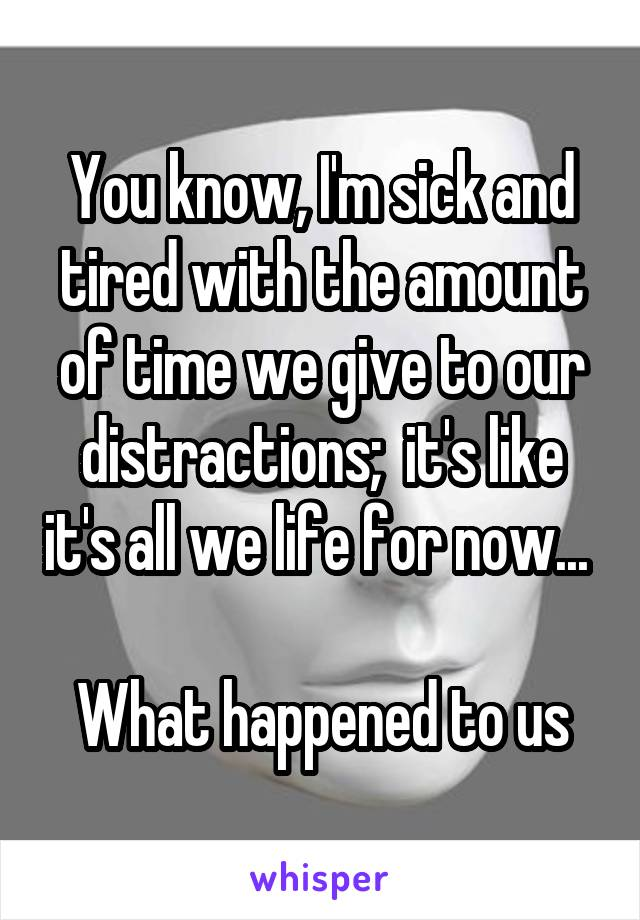 You know, I'm sick and tired with the amount of time we give to our distractions;  it's like it's all we life for now...   What happened to us