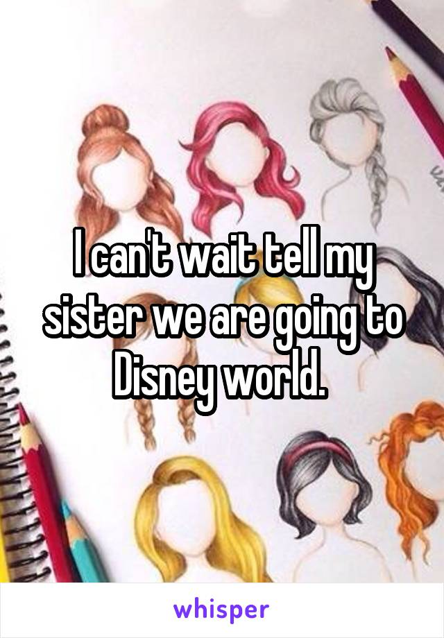 I can't wait tell my sister we are going to Disney world.