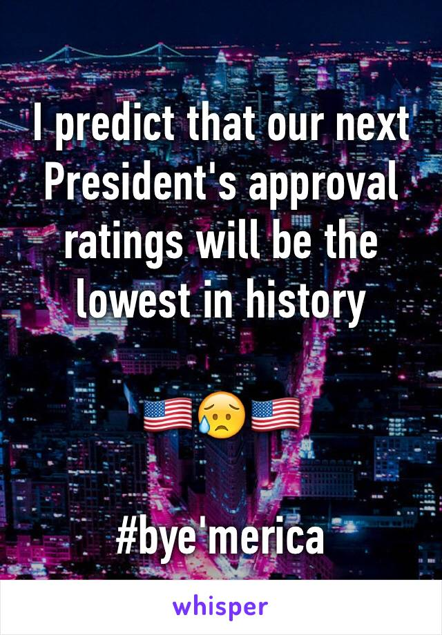 I predict that our next President's approval ratings will be the lowest in history   🇺🇸😥🇺🇸  #bye'merica